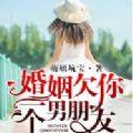 婚姻欠你一个男朋友txt小说全文免费阅读百度云下载 v1.0免费版